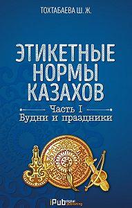 Шайзада Тохтабаева -Этикетные нормы казахов. Часть I. Будни и праздники