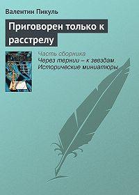 Валентин Пикуль - Приговорен только к расстрелу