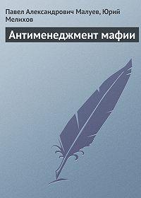 Павел Александрович Малуев, Юрий Мелихов - Антименеджмент мафии