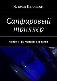 Наталья Патрацкая -Сапфировый триллер. Серия «Проза-2016»