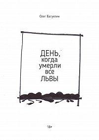Олег Батухтин -День, когда умерли все львы