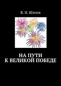 Владимир Шилов -На пути к великой победе