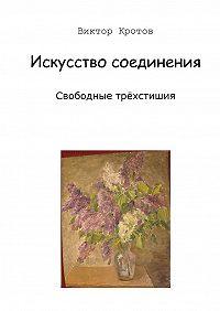 Виктор Кротов -Искусство соединения. Свободные трёхстишия