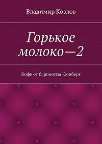 Владимир Козлов - Горькое молоко—2. Кофе отбаронессы Кюцберг