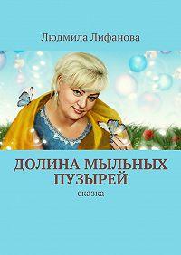 Людмила Лифанова - Долина мыльных пузырей