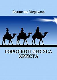 Владимир Меркулов -Гороскоп Иисуса Христа