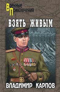 Владимир Карпов - Взять живым!