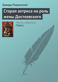 Эдвард Радзинский -Старая актриса на роль жены Достоевского