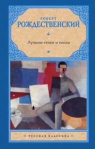 Роберт Рождественский -Лучшие стихи и песни