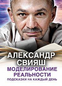 Александр Свияш -Моделирование реальности. Подсказки на каждый день