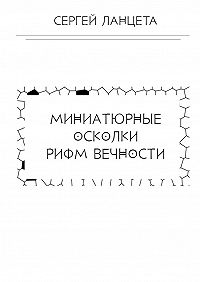 Сергей Ланцета -Миниатюрные осколки рифм вечности