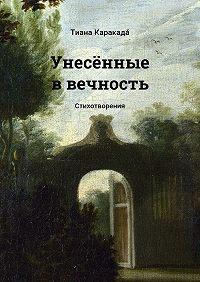 Тиана Каракада́ -Унесённые ввечность. Стихотворения
