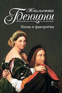 Жюльетта Бенцони -Жены и фаворитки