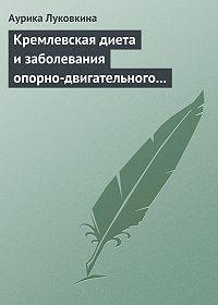 Аурика Луковкина -Кремлевская диета и заболевания опорно-двигательного аппарата