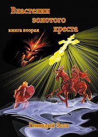 Геннадий Эсса - Властелин золотого креста. Книга 2
