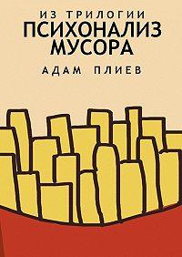 Адам Плиев -Психоанализ мусора. Изтрилогии