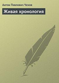 Антон Чехов -Живая хронология