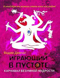 Вадим Демчог -Играющий в пустоте. Карнавал безумной мудрости