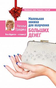 Наталия Правдина - Маленькая книжка для получения больших денег