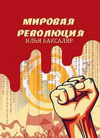 Илья Баксаляр -Мировая революция