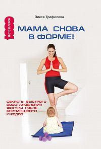 О. Трефилова -Мама снова в форме! Секреты быстрого восстановления фигуры после беременности и родов