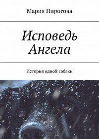 Мария Пирогова -Исповедь Ангела. История одной собаки