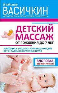 Владимир Иванович Васичкин - Детский массаж. От рождения до 7 лет