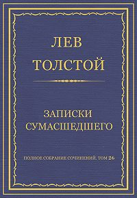Лев Толстой -Полное собрание сочинений. Том 26. Произведения 1885–1889 гг. Записки сумасшедшего