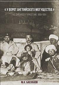 Михаил Басханов -«У ворот английского могущества». А. Е. Снесарев в Туркестане, 1899–1904.