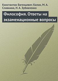 К. Е. Халин, М. А. Славкина, Н. А. Зубавленко - Философия. Ответы на экзаменационные вопросы