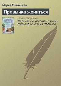 Мария Метлицкая -Привычка жениться