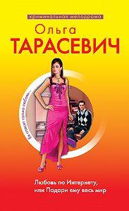 Ольга Тарасевич -Любовь по Интернету, или Подари ему весь мир
