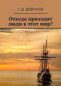 С. Добрунов -Откуда приходят люди в этот мир?
