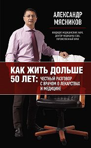 Александр Мясников - Как жить дольше 50 лет: честный разговор с врачом о лекарствах и медицине
