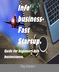 Олег Колпаков -Info business-Fast Startup.: Guide for beginners info businessmen. Online Business and E-commerce. Create your own online business