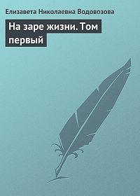 Елизавета Водовозова -На заре жизни. Том первый