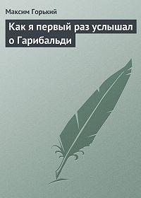 Максим Горький -Как я первый раз услышал о Гарибальди