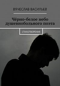 Вячеслав Васильев -Чёрно-белое небо душевнобольного поэта. Стихотворения