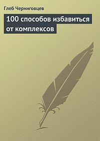 Глеб Черниговцев - 100 способов избавиться от комплексов