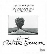 Анри Картье-Брессон -Воображаемая реальность (сборник)