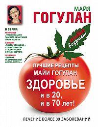 Майя Гогулан -Лучшие рецепты Майи Гогулан. Здоровье и в 20 и в 70 лет!