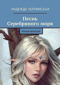 Надежда Черпинская -Песнь Серебряногоморя. Роман-фэнтези