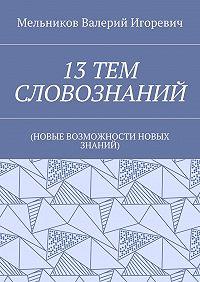 Валерий Мельников -13ТЕМ СЛОВОЗНАНИЙ. (НОВЫЕ ВОЗМОЖНОСТИ НОВЫХ ЗНАНИЙ)