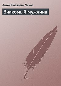 Антон Чехов -Знакомый мужчина