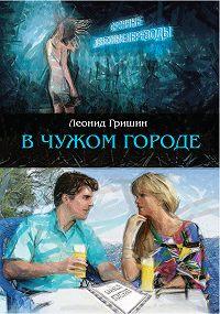 Леонид Гришин -В чужом городе