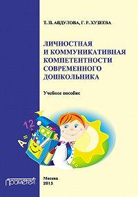 Гузелия Хузеева, Татьяна Авдулова - Личностная и коммуникативная компетентности современного дошкольника
