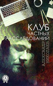 Александр Николаев - Клуб частных расследований (Сезон 1)