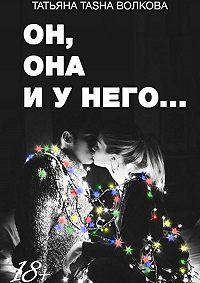 Татьяна Александровна Волкова -Он, она и у него…