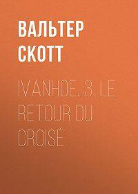 Вальтер Скотт -Ivanhoe. 3. Le retour du croisé