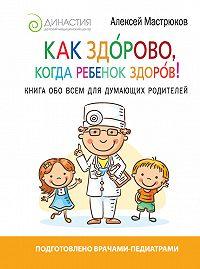 Алексей Мастрюков -Как здорово, когда ребенок здоров! Книга обо всем для думающих родителей